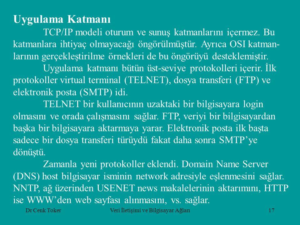 Dr Cenk TokerVeri İletişimi ve Bilgisayar Ağları17 Uygulama Katmanı TCP/IP modeli oturum ve sunuş katmanlarını içermez. Bu katmanlara ihtiyaç olmayaca