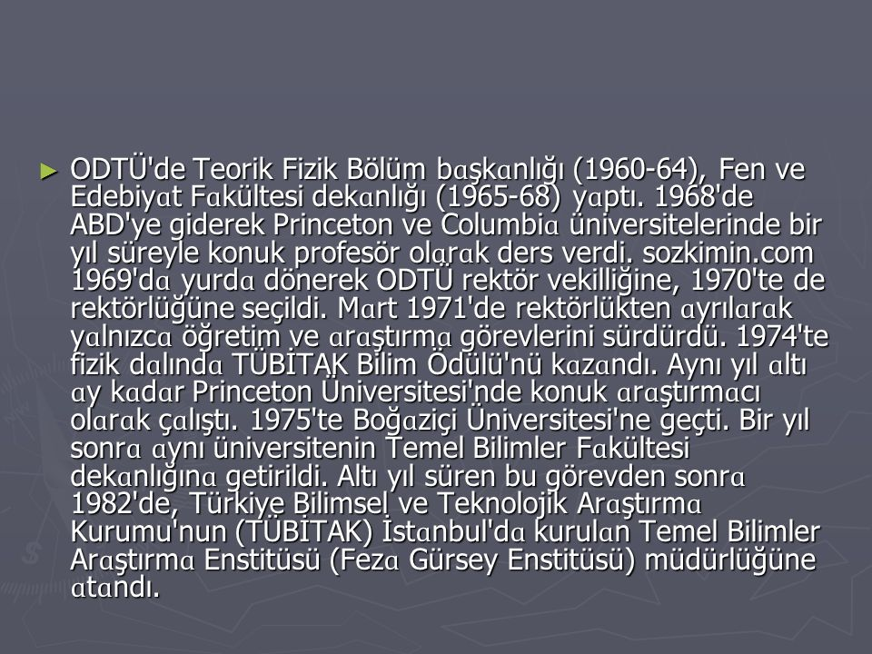 ► ODTÜ'de Teorik Fizik Bölüm b ɑ şk ɑ nlığı (1960-64), Fen ve Edebiy ɑ t F ɑ kültesi dek ɑ nlığı (1965-68) y ɑ ptı. 1968'de ABD'ye giderek Princeton v