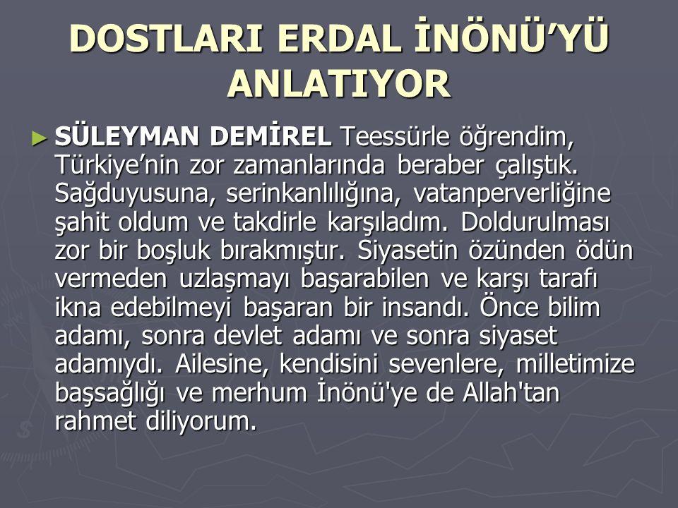 DOSTLARI ERDAL İNÖNÜ'YÜ ANLATIYOR ► SÜLEYMAN DEMİREL Teessürle öğrendim, Türkiye'nin zor zamanlarında beraber çalıştık. Sağduyusuna, serinkanlılığına,