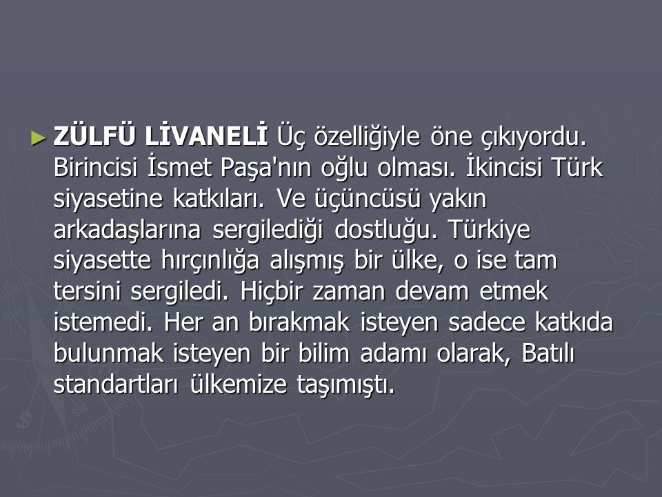► ZÜLFÜ LİVANELİ Üç özelliğiyle öne çıkıyordu. Birincisi İsmet Paşa'nın oğlu olması. İkincisi Türk siyasetine katkıları. Ve üçüncüsü yakın arkadaşları