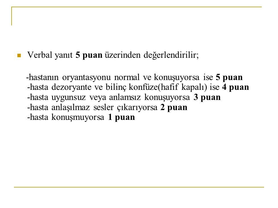 Verbal yanıt 5 puan üzerinden değerlendirilir; -hastanın oryantasyonu normal ve konuşuyorsa ise 5 puan -hasta dezoryante ve bilinç konfüze(hafif kapal
