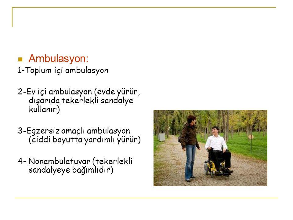 Ambulasyon: 1-Toplum içi ambulasyon 2-Ev içi ambulasyon (evde yürür, dışarıda tekerlekli sandalye kullanır) 3-Egzersiz amaçlı ambulasyon (ciddi boyutt