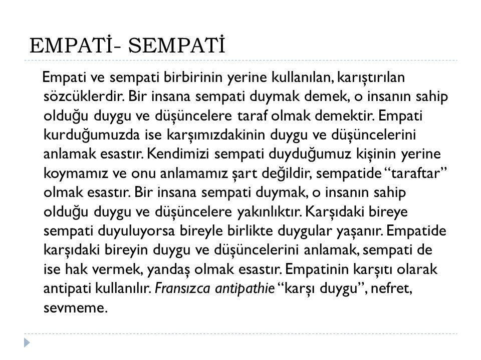 EMPATİ- SEMPATİ Empati ve sempati birbirinin yerine kullanılan, karıştırılan sözcüklerdir. Bir insana sempati duymak demek, o insanın sahip oldu ğ u d