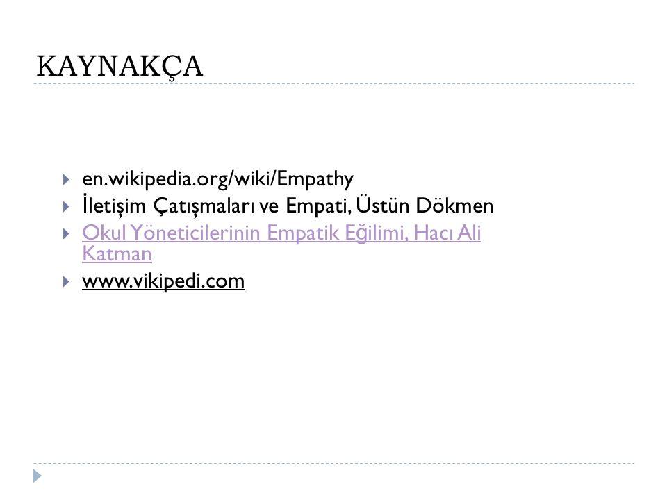 KAYNAKÇA  en.wikipedia.org/wiki/Empathy   İ letişim Çatışmaları ve Empati, Üstün Dökmen  Okul Yöneticilerinin Empatik E ğ ilimi, Hacı Ali Katman O