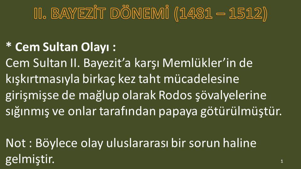 * Cem Sultan Olayı : Cem Sultan II. Bayezit'a karşı Memlükler'in de kışkırtmasıyla birkaç kez taht mücadelesine girişmişse de mağlup olarak Rodos şöva