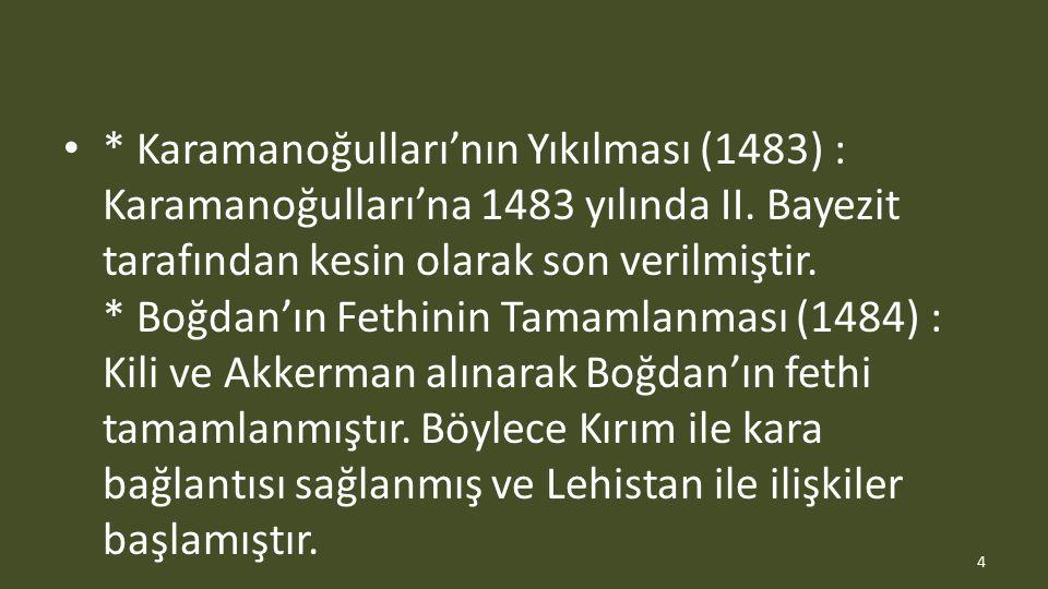 * Karamanoğulları'nın Yıkılması (1483) : Karamanoğulları'na 1483 yılında II. Bayezit tarafından kesin olarak son verilmiştir. * Boğdan'ın Fethinin Tam