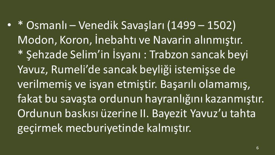 * Osmanlı – Venedik Savaşları (1499 – 1502) Modon, Koron, İnebahtı ve Navarin alınmıştır. * Şehzade Selim'in İsyanı : Trabzon sancak beyi Yavuz, Rumel