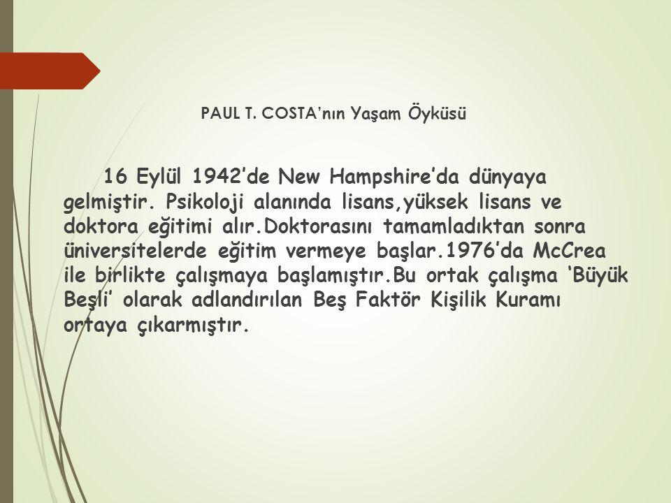 PAUL T. COSTA' nın Yaşam Öyküsü 16 Eylül 1942'de New Hampshire'da dünyaya gelmiştir. Psikoloji alanında lisans,yüksek lisans ve doktora eğitimi alır.D