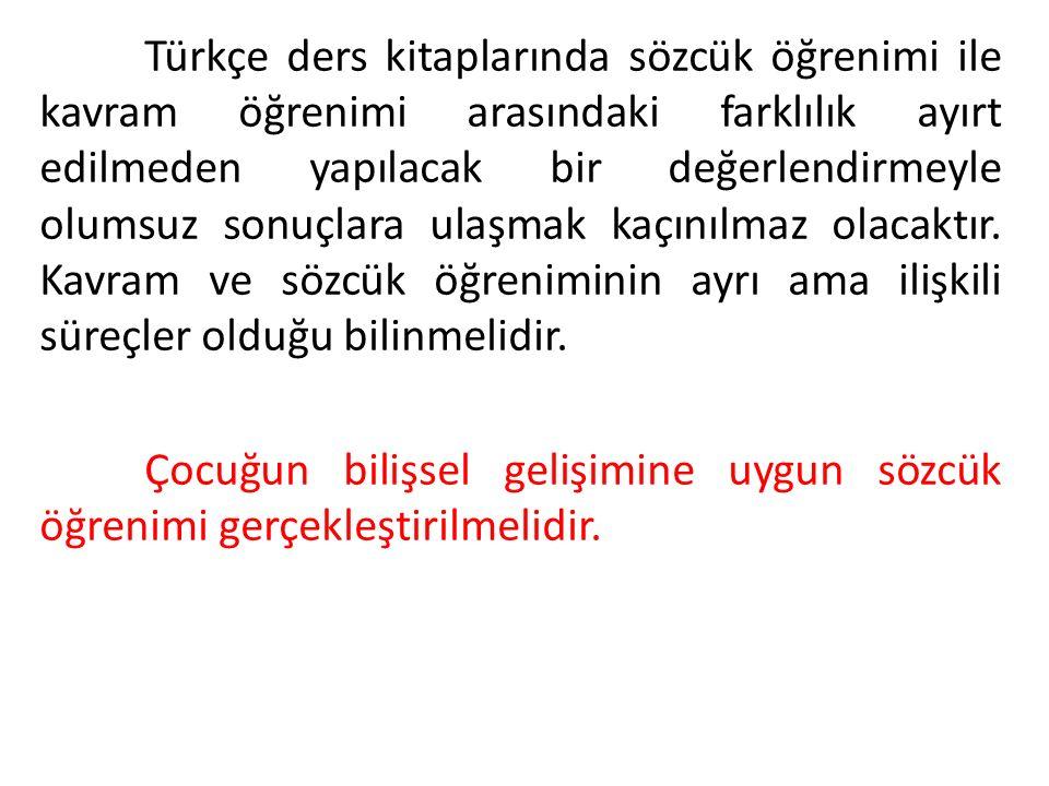 Türkçe ders kitaplarında sözcük öğrenimi ile kavram öğrenimi arasındaki farklılık ayırt edilmeden yapılacak bir değerlendirmeyle olumsuz sonuçlara ulaşmak kaçınılmaz olacaktır.