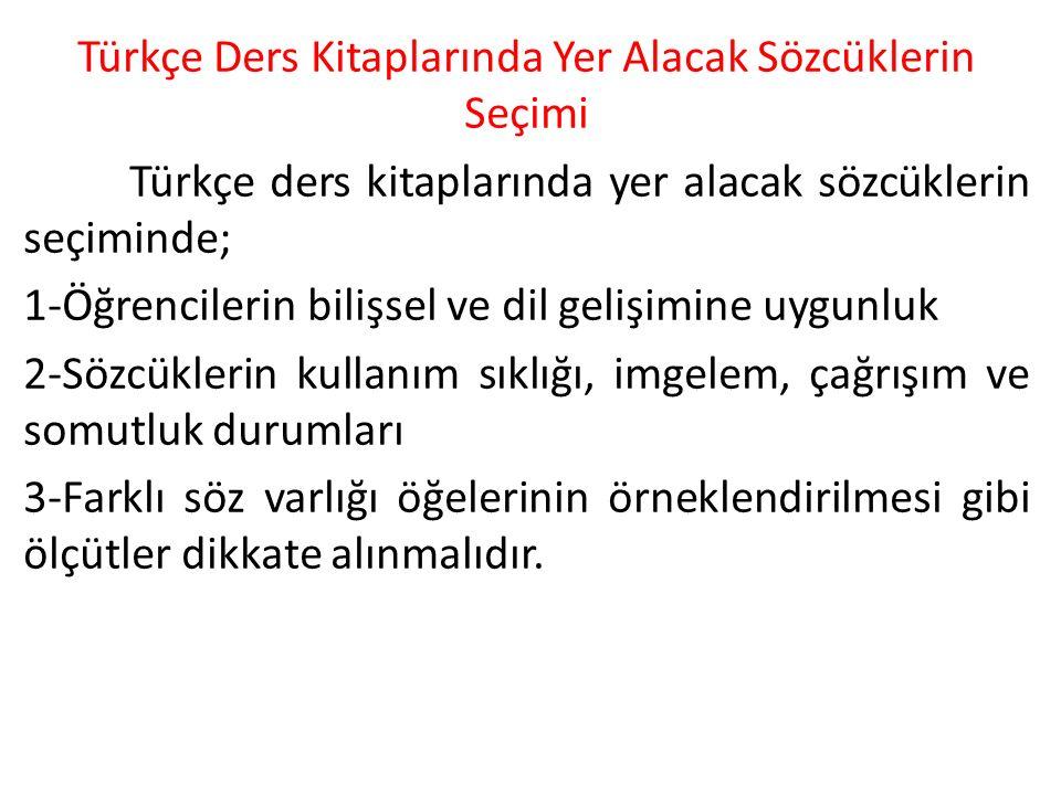 Türkçe Ders Kitaplarında Yer Alacak Sözcüklerin Seçimi Türkçe ders kitaplarında yer alacak sözcüklerin seçiminde; 1-Öğrencilerin bilişsel ve dil gelişimine uygunluk 2-Sözcüklerin kullanım sıklığı, imgelem, çağrışım ve somutluk durumları 3-Farklı söz varlığı öğelerinin örneklendirilmesi gibi ölçütler dikkate alınmalıdır.