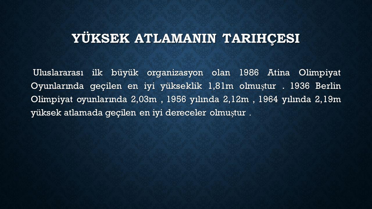 YÜKSEK ATLAMANIN TARIHÇESI Uluslararası ilk büyük organizasyon olan 1986 Atina Olimpiyat Oyunlarında geçilen en iyi yükseklik 1,81m olmu ş tur. 1936 B