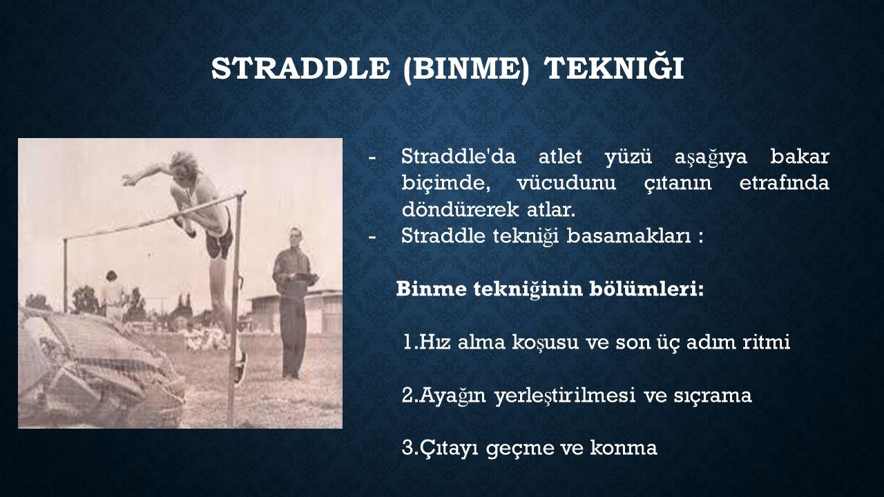 STRADDLE (BINME) TEKNIĞI -Straddle'da atlet yüzü a ş a ğ ıya bakar biçimde, vücudunu çıtanın etrafında döndürerek atlar. -Straddle tekni ğ i basamakla