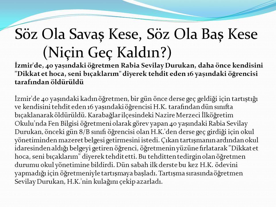 Söz Ola Savaş Kese, Söz Ola Baş Kese (Niçin Geç Kaldın?) İzmir de, 40 yaşındaki öğretmen Rabia Sevilay Durukan, daha önce kendisini Dikkat et hoca, seni bıçaklarım diyerek tehdit eden 16 yaşındaki öğrencisi tarafından öldürüldü İzmir de 40 yaşındaki kadın öğretmen, bir gün önce derse geç geldiği için tartıştığı ve kendisini tehdit eden 16 yaşındaki öğrencisi H.K.