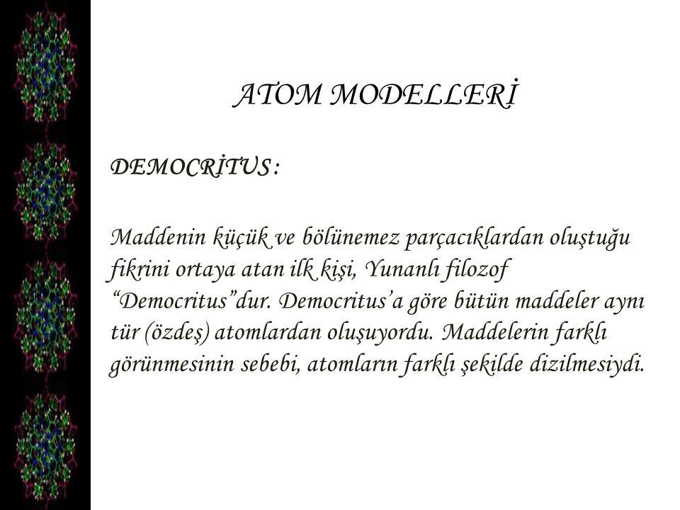 ATOM MODELLERİ DEMOCRİTUS : Maddenin küçük ve bölünemez parçacıklardan oluştuğu fikrini ortaya atan ilk kişi, Yunanlı filozof Democritus dur.