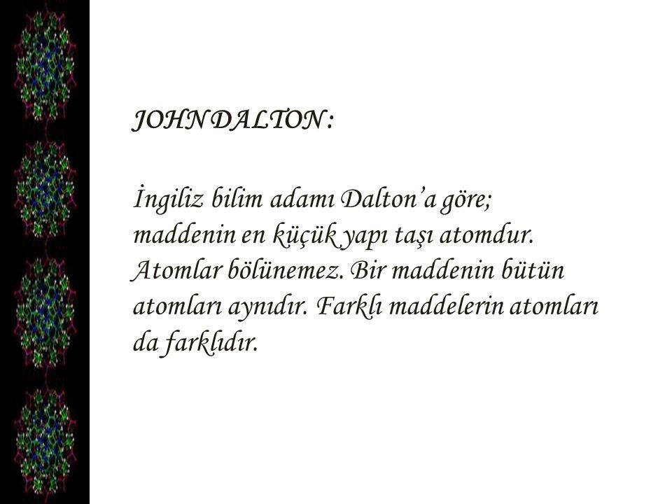 JOHN DALTON : İngiliz bilim adamı Dalton'a göre; maddenin en küçük yapı taşı atomdur. Atomlar bölünemez. Bir maddenin bütün atomları aynıdır. Farklı m
