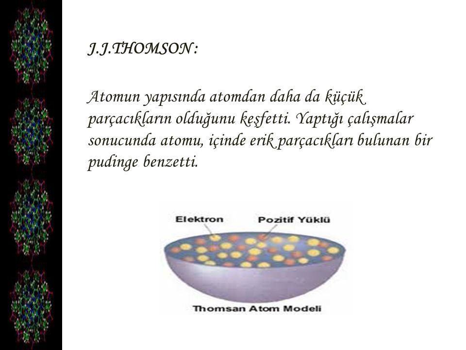 J.J.THOMSON : Atomun yapısında atomdan daha da küçük parçacıkların olduğunu keşfetti. Yaptığı çalışmalar sonucunda atomu, içinde erik parçacıkları bul
