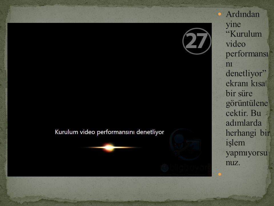 """Ardından yine """"Kurulum video performansı nı denetliyor"""" ekranı kısa bir süre görüntülene cektir. Bu adımlarda herhangi bir işlem yapmıyorsu nuz."""