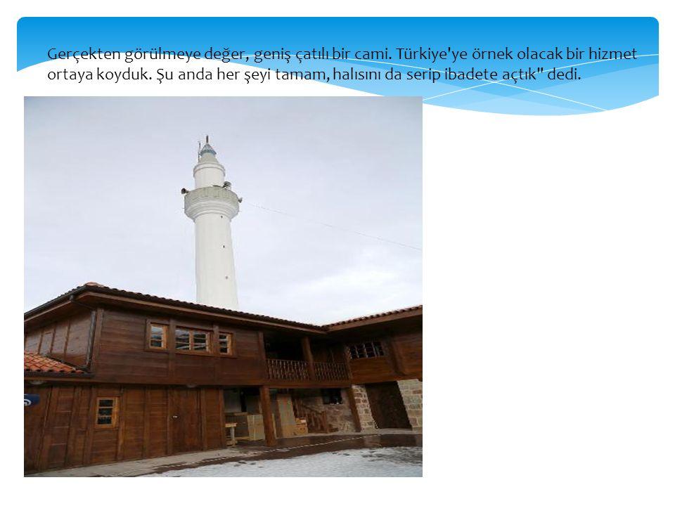 Gerçekten görülmeye değer, geniş çatılı bir cami. Türkiye ye örnek olacak bir hizmet ortaya koyduk.
