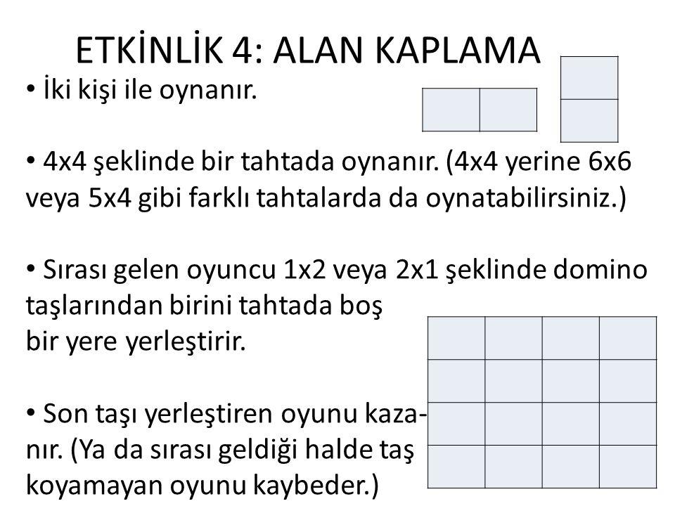 ETKİNLİK 4: ALAN KAPLAMA İki kişi ile oynanır. 4x4 şeklinde bir tahtada oynanır. (4x4 yerine 6x6 veya 5x4 gibi farklı tahtalarda da oynatabilirsiniz.)