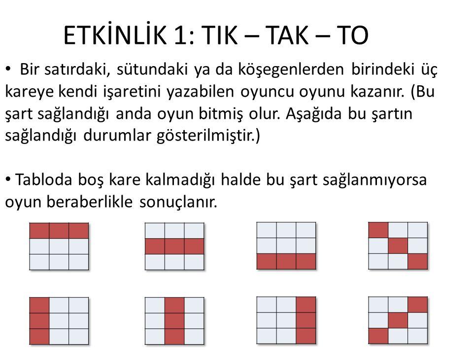 ETKİNLİK 1: TIK – TAK – TO Bir satırdaki, sütundaki ya da köşegenlerden birindeki üç kareye kendi işaretini yazabilen oyuncu oyunu kazanır. (Bu şart s