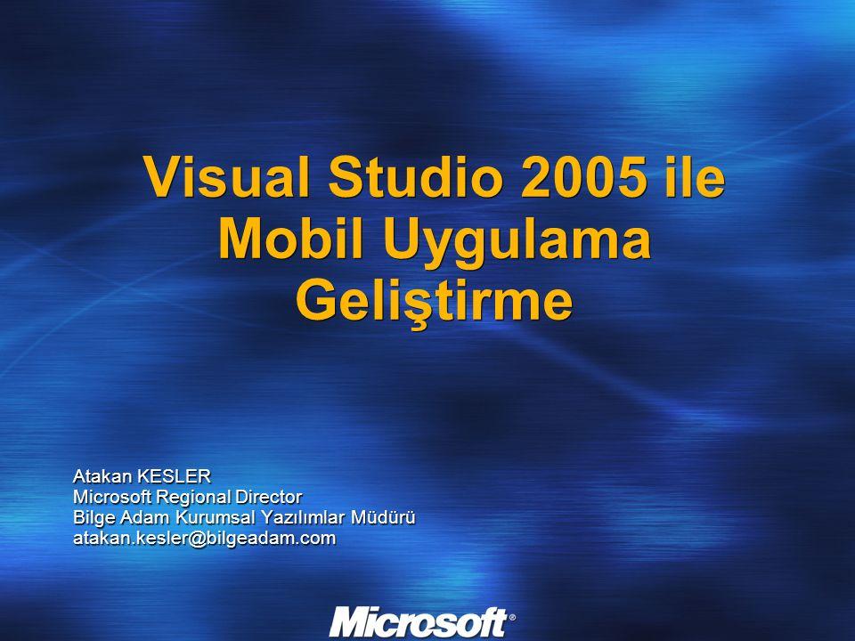 Visual Studio 2005 ile Mobil Uygulama Geliştirme Atakan KESLER Microsoft Regional Director Bilge Adam Kurumsal Yazılımlar Müdürü atakan.kesler@bilgead