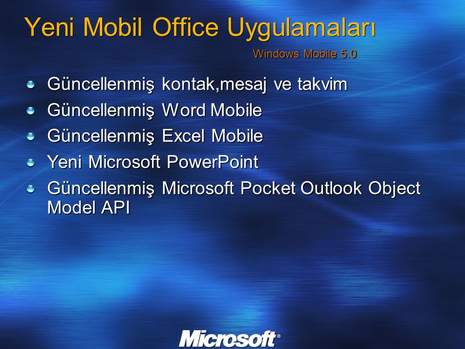 Yeni Mobil Office Uygulamaları Güncellenmiş kontak,mesaj ve takvim Güncellenmiş Word Mobile Güncellenmiş Excel Mobile Yeni Microsoft PowerPoint Güncellenmiş Microsoft Pocket Outlook Object Model API Windows Mobile 5.0