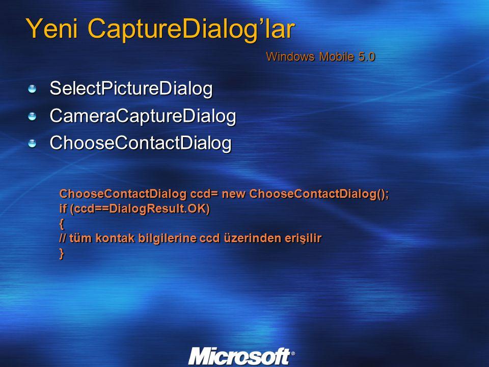 Yeni CaptureDialog'lar SelectPictureDialogCameraCaptureDialogChooseContactDialog Windows Mobile 5.0 ChooseContactDialog ccd= new ChooseContactDialog(); if (ccd==DialogResult.OK) { // tüm kontak bilgilerine ccd üzerinden erişilir }