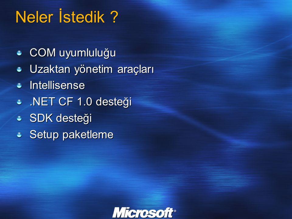 Neler İstedik ? COM uyumluluğu Uzaktan yönetim araçları Intellisense.NET CF 1.0 desteği SDK desteği Setup paketleme