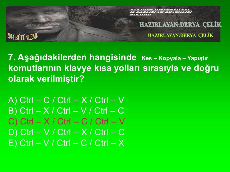 7. Aşağıdakilerden hangisinde Kes – Kopyala – Yapıştır komutlarının klavye kısa yolları sırasıyla ve doğru olarak verilmiştir? A) Ctrl – C / Ctrl – X