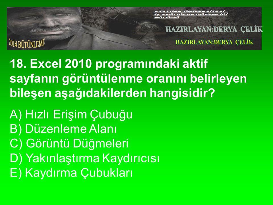 18. Excel 2010 programındaki aktif sayfanın görüntülenme oranını belirleyen bileşen aşağıdakilerden hangisidir? A) Hızlı Erişim Çubuğu B) Düzenleme Al