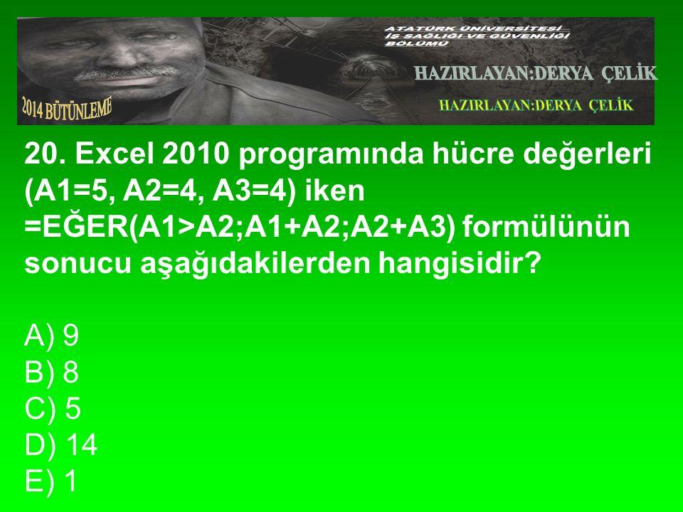 20. Excel 2010 programında hücre değerleri (A1=5, A2=4, A3=4) iken =EĞER(A1>A2;A1+A2;A2+A3) formülünün sonucu aşağıdakilerden hangisidir? A) 9 B) 8 C)