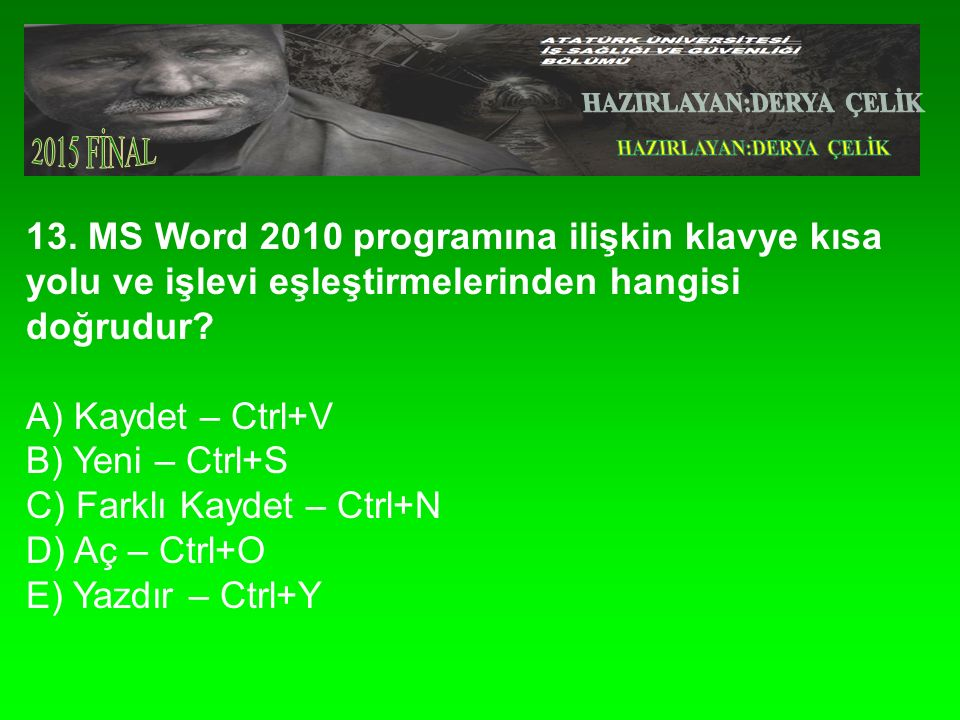 13. MS Word 2010 programına ilişkin klavye kısa yolu ve işlevi eşleştirmelerinden hangisi doğrudur.