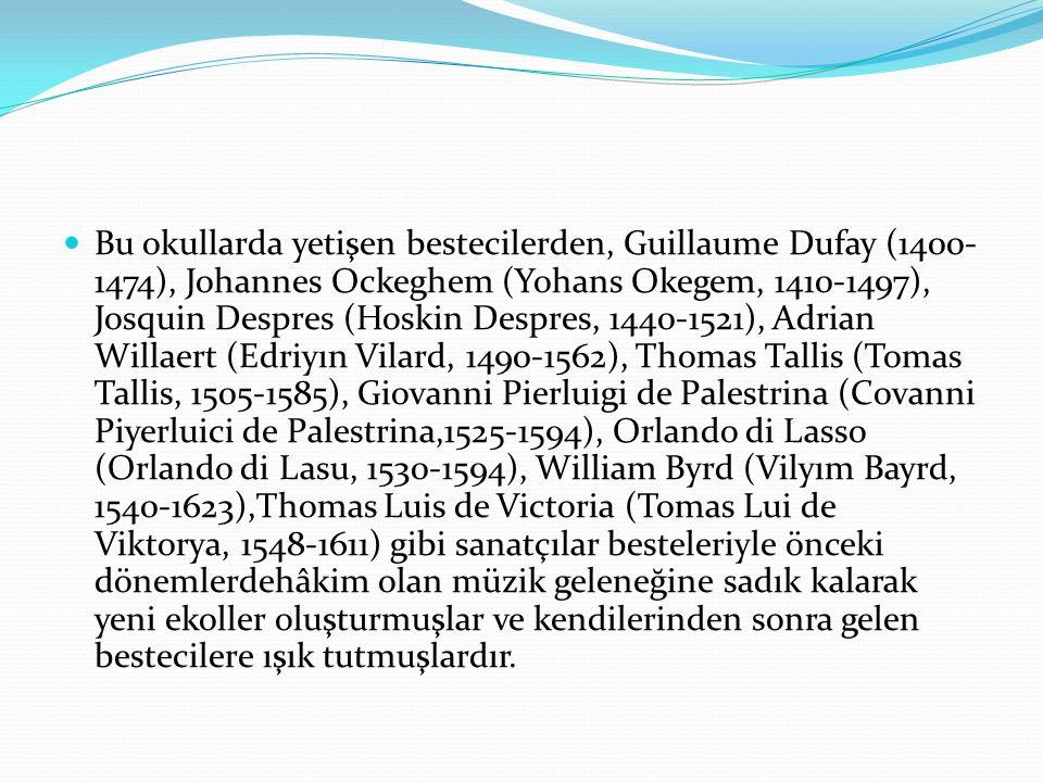 Bu okullarda yetişen bestecilerden, Guillaume Dufay (1400- 1474), Johannes Ockeghem (Yohans Okegem, 1410-1497), Josquin Despres (Hoskin Despres, 1440-1521), Adrian Willaert (Edriyın Vilard, 1490-1562), Thomas Tallis (Tomas Tallis, 1505-1585), Giovanni Pierluigi de Palestrina (Covanni Piyerluici de Palestrina,1525-1594), Orlando di Lasso (Orlando di Lasu, 1530-1594), William Byrd (Vilyım Bayrd, 1540-1623),Thomas Luis de Victoria (Tomas Lui de Viktorya, 1548-1611) gibi sanatçılar besteleriyle önceki dönemlerdehâkim olan müzik geleneğine sadık kalarak yeni ekoller oluşturmuşlar ve kendilerinden sonra gelen bestecilere ışık tutmuşlardır.