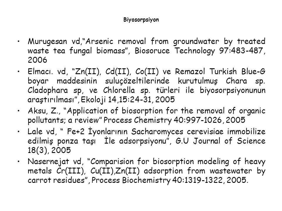 "Murugesan vd,""Arsenic removal from groundwater by treated waste tea fungal biomass"", Biosoruce Technology 97:483-487, 2006 Elmacı. vd, ""Zn(II), Cd(II)"