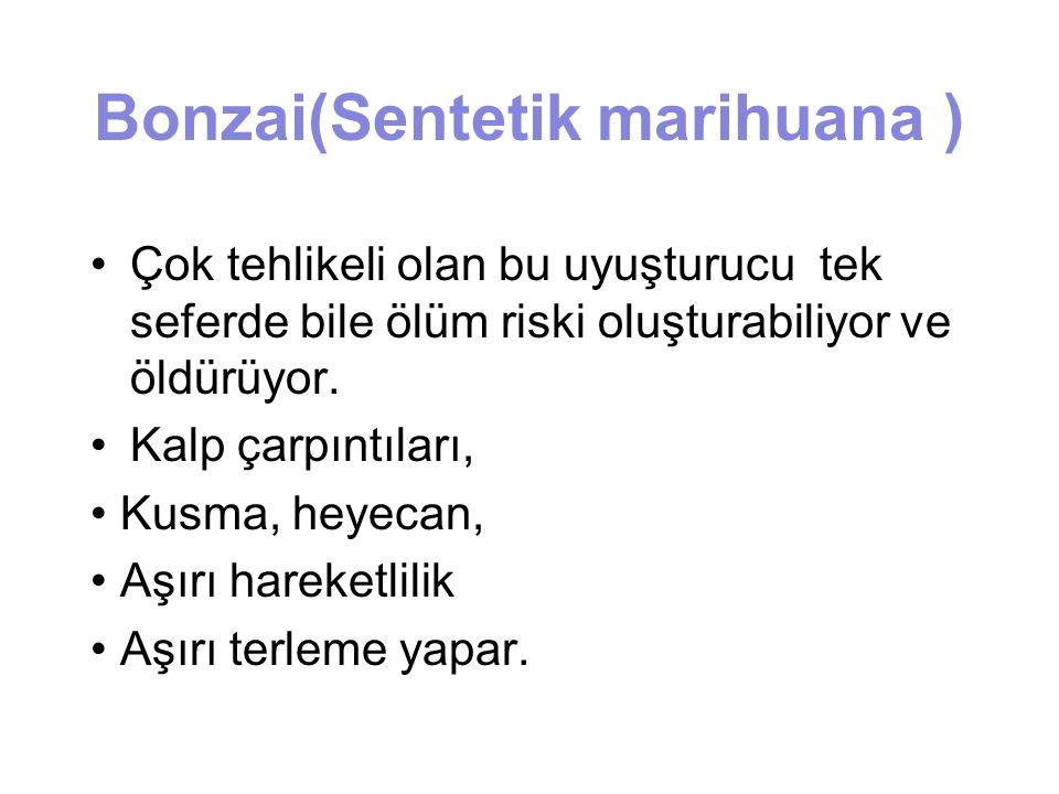 Bonzai(Sentetik marihuana ) Çok tehlikeli olan bu uyuşturucu tek seferde bile ölüm riski oluşturabiliyor ve öldürüyor. Kalp çarpıntıları, Kusma, heyec
