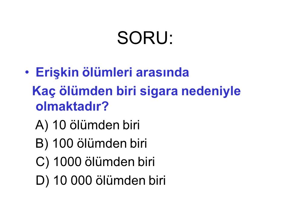 SORU: Erişkin ölümleri arasında Kaç ölümden biri sigara nedeniyle olmaktadır? A) 10 ölümden biri B) 100 ölümden biri C) 1000 ölümden biri D) 10 000 öl