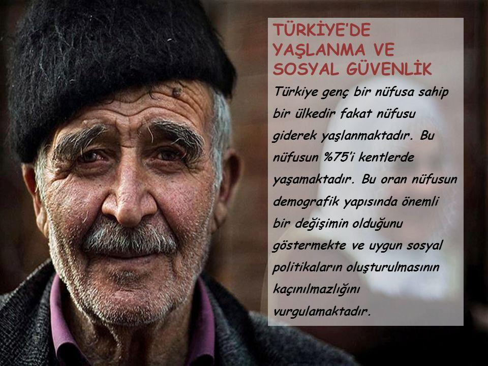 TÜRKİYE'DE YAŞLANMA VE SOSYAL GÜVENLİK Türkiye genç bir nüfusa sahip bir ülkedir fakat nüfusu giderek yaşlanmaktadır. Bu nüfusun %75'i kentlerde yaşam