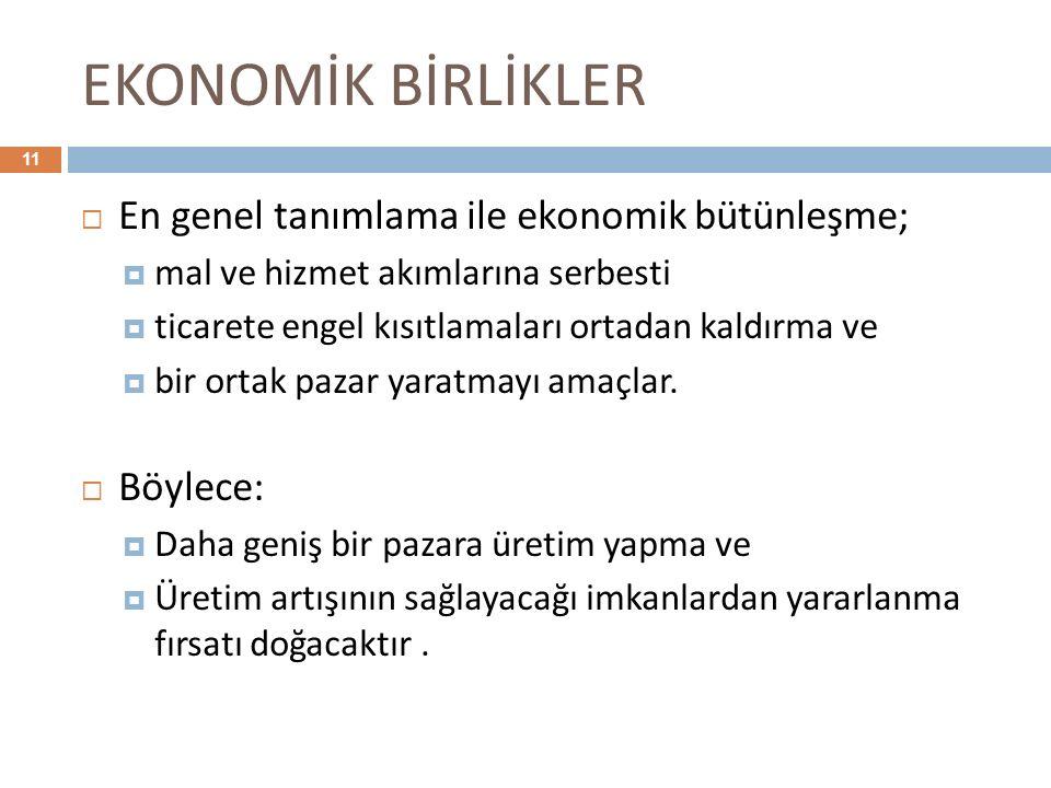 EKONOMİK BİRLİKLER 11  En genel tanımlama ile ekonomik bütünleşme;  mal ve hizmet akımlarına serbesti  ticarete engel kısıtlamaları ortadan kaldırm