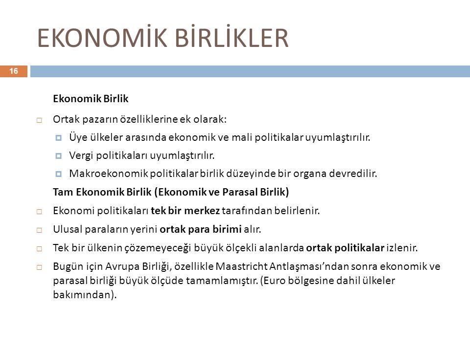 EKONOMİK BİRLİKLER 16 Ekonomik Birlik  Ortak pazarın özelliklerine ek olarak:  Üye ülkeler arasında ekonomik ve mali politikalar uyumlaştırılır.  V