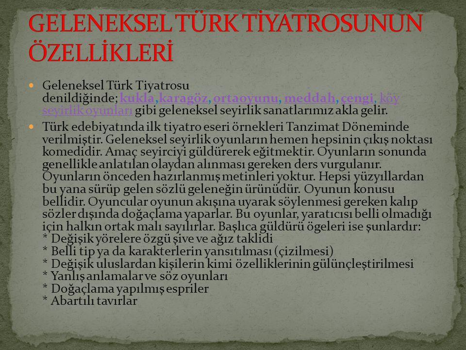 Geleneksel Türk Tiyatrosu denildiğinde; kukla,karagöz, ortaoyunu, meddah, çengi, köy seyirlik oyunları gibi geleneksel seyirlik sanatlarımız akla geli