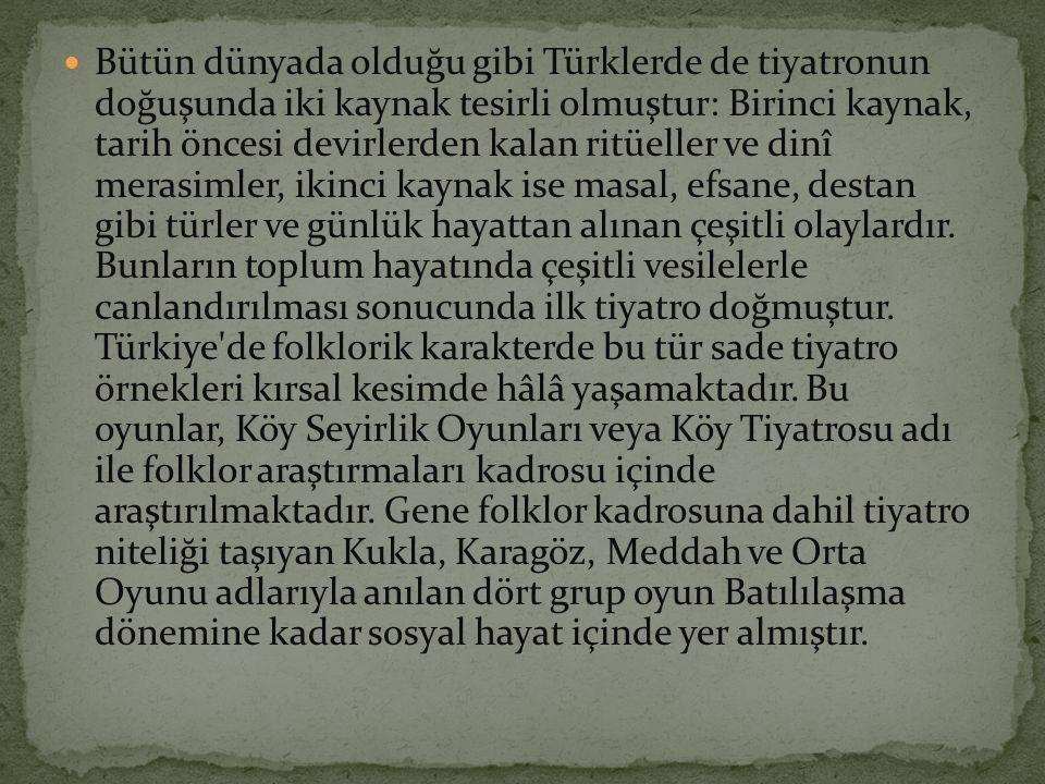 Bütün dünyada olduğu gibi Türklerde de tiyatronun doğuşunda iki kaynak tesirli olmuştur: Birinci kaynak, tarih öncesi devirlerden kalan ritüeller ve d