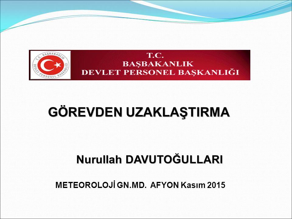 GÖREVDEN UZAKLAŞTIRMA Nurullah DAVUTOĞULLARI METEOROLOJİ GN.MD. AFYON Kasım 2015