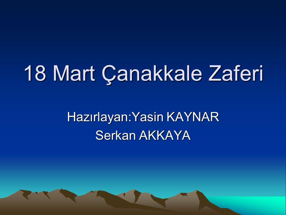 18 Mart Çanakkale Zaferi Hazırlayan:Yasin KAYNAR Serkan AKKAYA