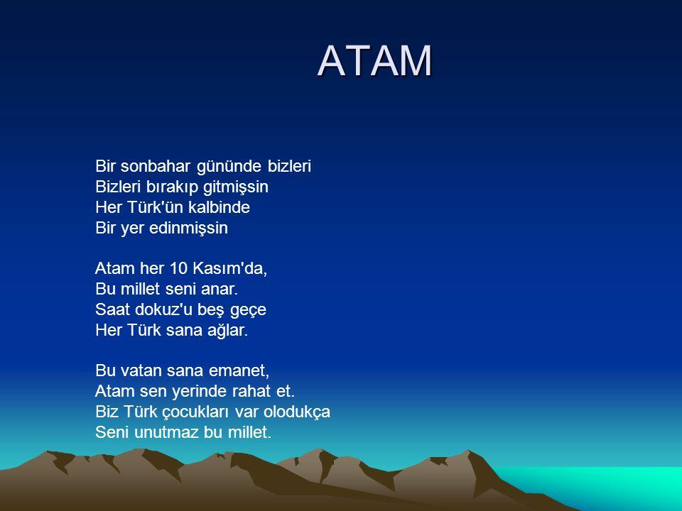 ATAM Bir sonbahar gününde bizleri Bizleri bırakıp gitmişsin Her Türk'ün kalbinde Bir yer edinmişsin Atam her 10 Kasım'da, Bu millet seni anar. Saat do
