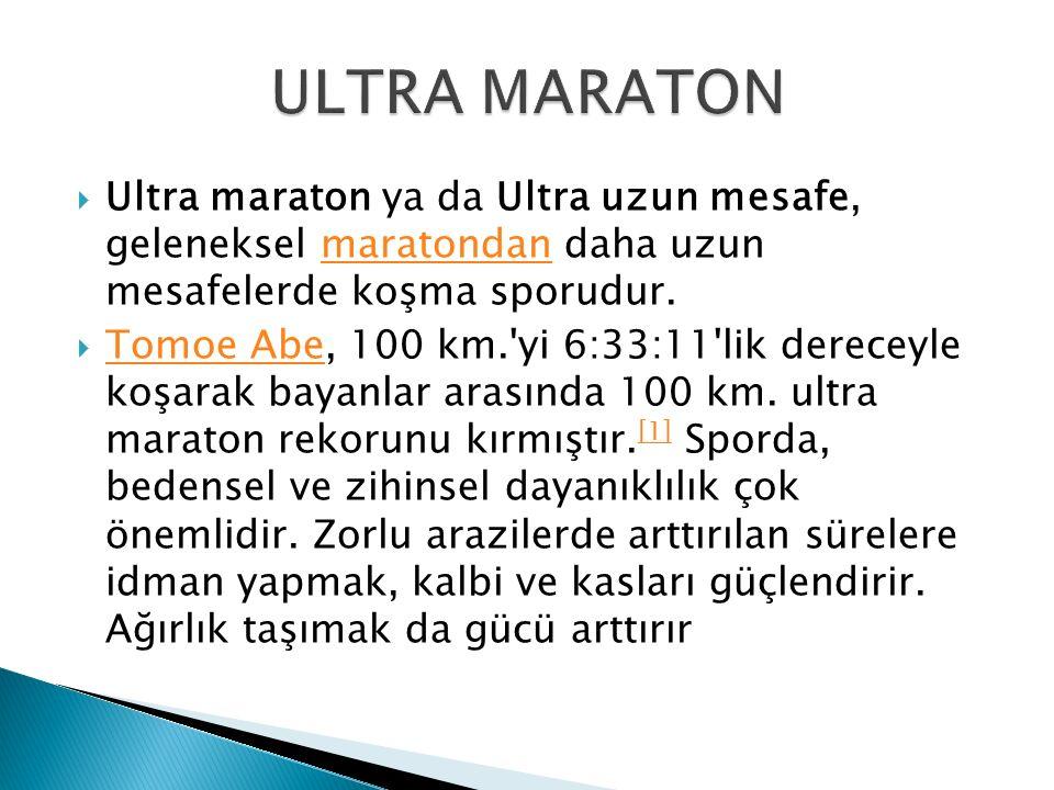  Ultra maraton ya da Ultra uzun mesafe, geleneksel maratondan daha uzun mesafelerde koşma sporudur.maratondan  Tomoe Abe, 100 km.'yi 6:33:11'lik der