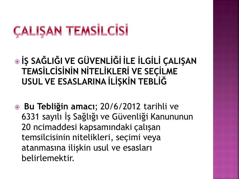  İŞ SAĞLIĞI VE GÜVENLİĞİ İLE İLGİLİ ÇALIŞAN TEMSİLCİSİNİN NİTELİKLERİ VE SEÇİLME USUL VE ESASLARINA İLİŞKİN TEBLİĞ  Bu Tebliğin amacı; 20/6/2012 tar