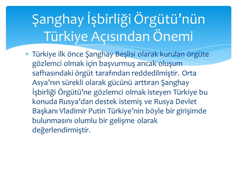  Türkiye ilk önce Şanghay Beşlisi olarak kurulan örgüte gözlemci olmak için başvurmuş ancak oluşum safhasındaki örgüt tarafından reddedilmiştir. Orta