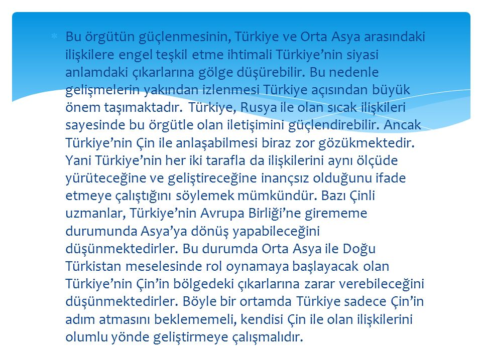  Bu örgütün güçlenmesinin, Türkiye ve Orta Asya arasındaki ilişkilere engel teşkil etme ihtimali Türkiye'nin siyasi anlamdaki çıkarlarına gölge düşür