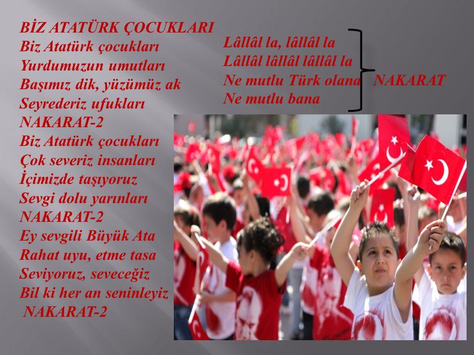 BİZ ATATÜRK ÇOCUKLARI Biz Atatürk çocukları Yurdumuzun umutları Başımız dik, yüzümüz ak Seyrederiz ufukları NAKARAT-2 Biz Atatürk çocukları Çok severi