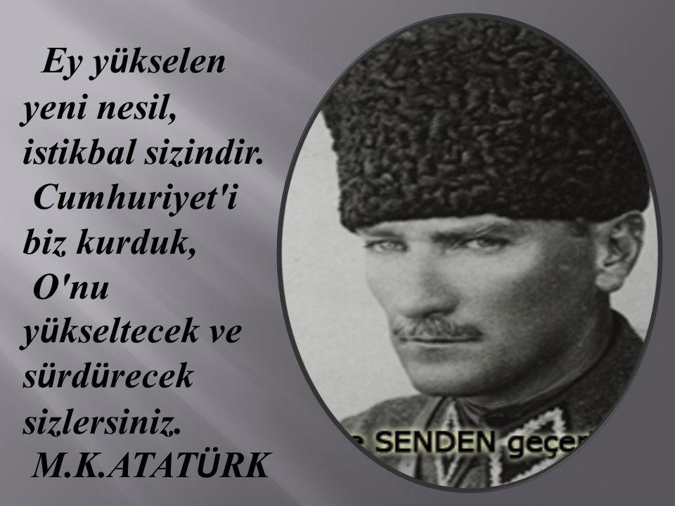 Ey y ü kselen yeni nesil, istikbal sizindir. Cumhuriyet'i biz kurduk, O'nu y ü kseltecek ve s ü rd ü recek sizlersiniz. M.K.ATAT Ü RK